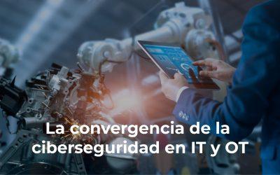 La convergencia de la ciberseguridad en IT y OT